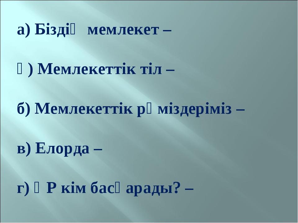 а) Біздің мемлекет – ә) Мемлекеттік тіл – б) Мемлекеттік рәміздеріміз – в) Ел...