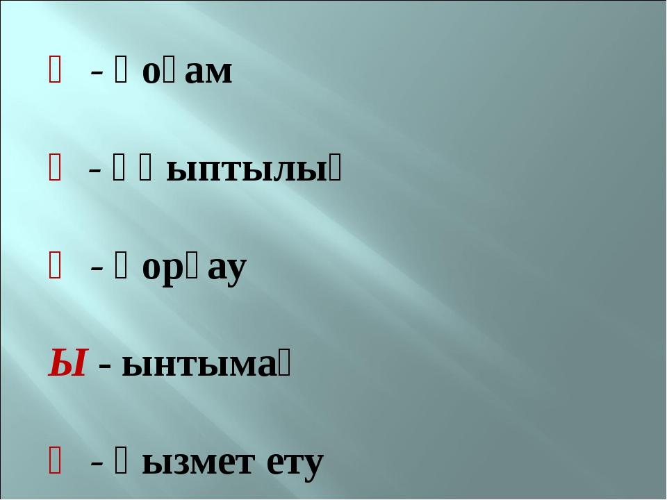 Қ - қоғам Ұ - ұқыптылық Қ - қорғау Ы - ынтымақ Қ - қызмет ету