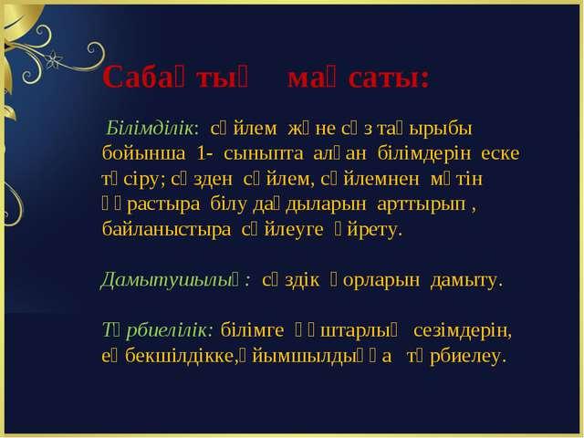 Сабақтың мақсаты: Білімділік: сөйлем және сөз тақырыбы бойынша 1- сыныпта алғ...