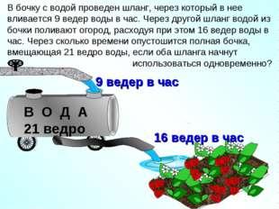 В бочку с водой проведен шланг, через который в нее вливается 9 ведер воды в