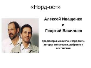 «Норд-ост» Алексей Иващенко и Георгий Васильев продюсеры мюзикла «Норд-Ост»,