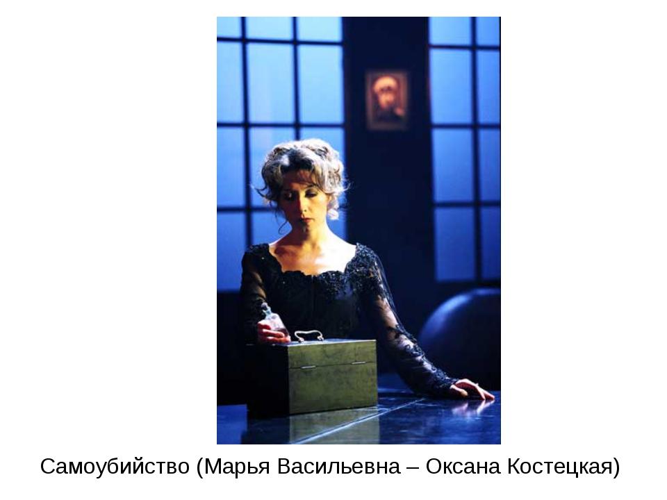 Самоубийство (Марья Васильевна – Оксана Костецкая)