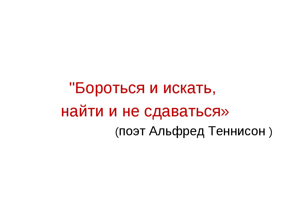 """""""Бороться и искать, найти и не сдаваться» (поэт Альфред Теннисон )"""