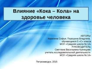 Влияние «Кока – Кола» на здоровье человека АВТОРЫ: Кирилина Софья, Порошина В