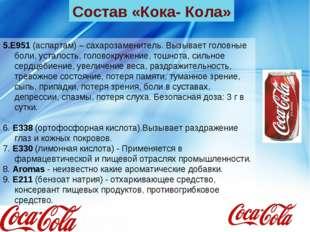 Состав «Кока- Кола» 5.E951 (аспартам) – сахарозаменитель. Вызывает головные б