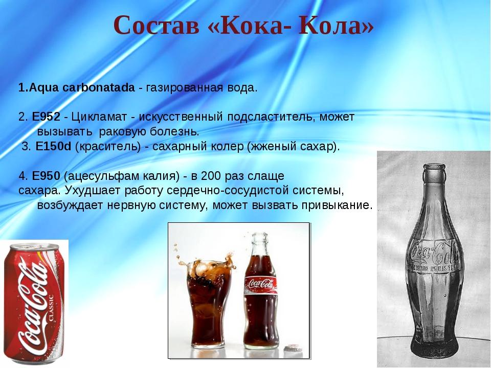 Состав «Кока- Кола» 1.Aqua carbonatada - газированная вода. 2. E952 - Циклама...