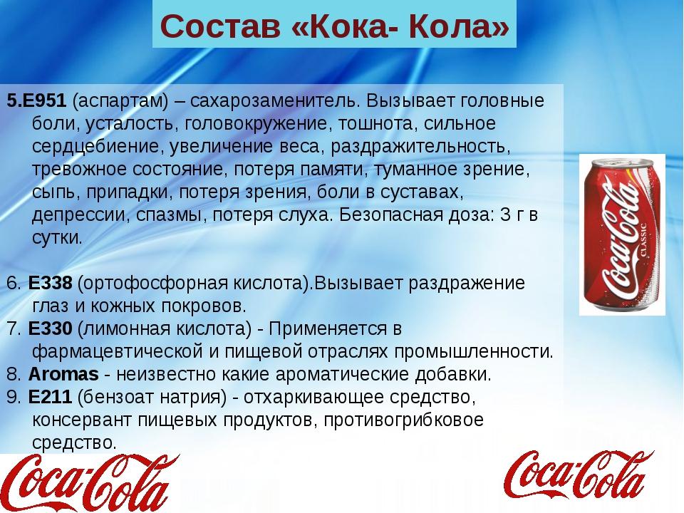 Состав «Кока- Кола» 5.E951 (аспартам) – сахарозаменитель. Вызывает головные б...