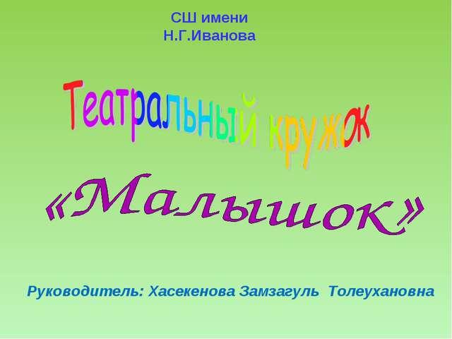 СШ имени Н.Г.Иванова Руководитель: Хасекенова Замзагуль Толеухановна