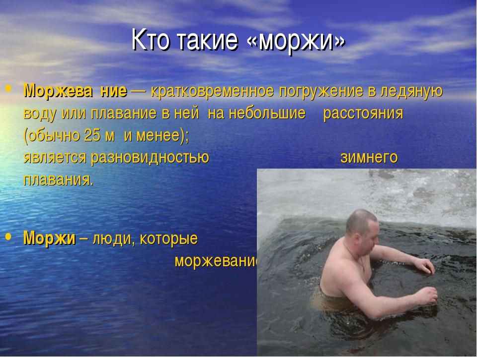 Кто такие «моржи» Моржева́ние — кратковременное погружение в ледяную воду или...