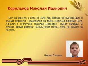 Корольков Николай Иванович Был на фронте с 1941 по 1942 год. Воевал на Курско