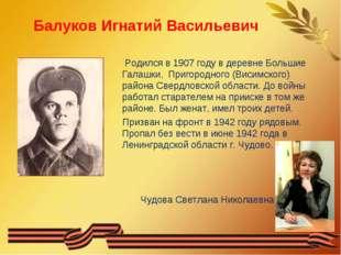 Балуков Игнатий Васильевич Родился в 1907 году в деревне Большие Галашки, При