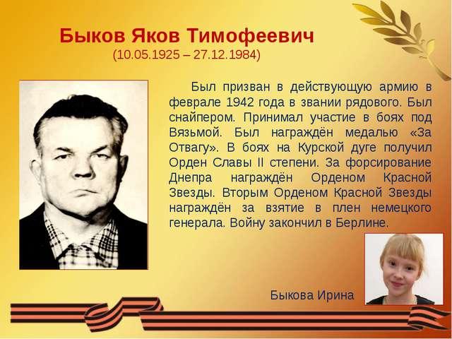 Быков Яков Тимофеевич (10.05.1925 – 27.12.1984) Был призван в действующую арм...