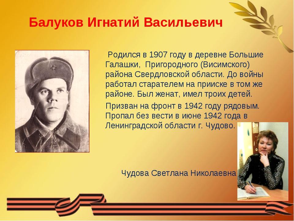 Балуков Игнатий Васильевич Родился в 1907 году в деревне Большие Галашки, При...