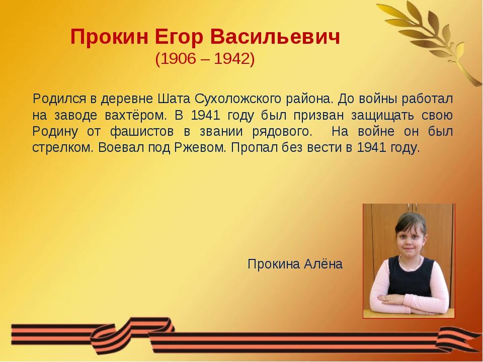 Прокин Егор Васильевич (1906 – 1942) Родился в деревне Шата Сухоложского райо...