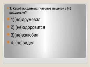 3. Какой из данных глаголов пишется с НЕ раздельно? 1)(не)доумевал 2) (не)зд