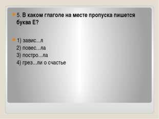 5. В каком глаголе на месте пропуска пишется буква Е? 1) завис...л 2) повес.