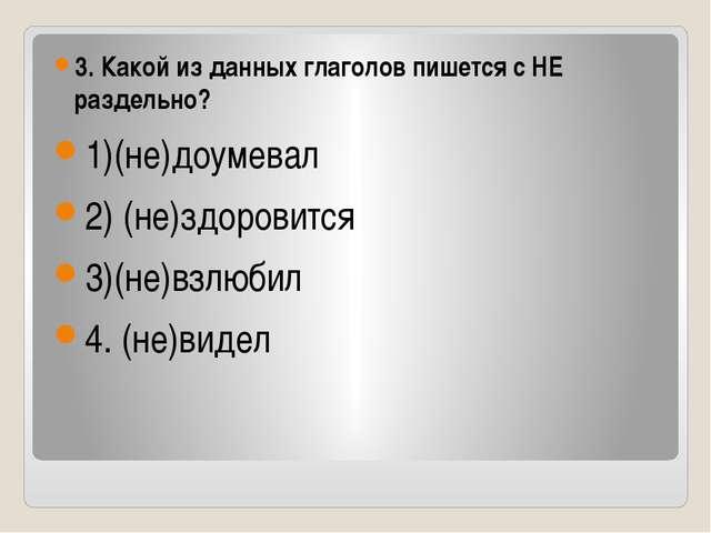 3. Какой из данных глаголов пишется с НЕ раздельно? 1)(не)доумевал 2) (не)зд...