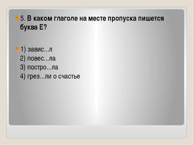 5. В каком глаголе на месте пропуска пишется буква Е? 1) завис...л 2) повес....