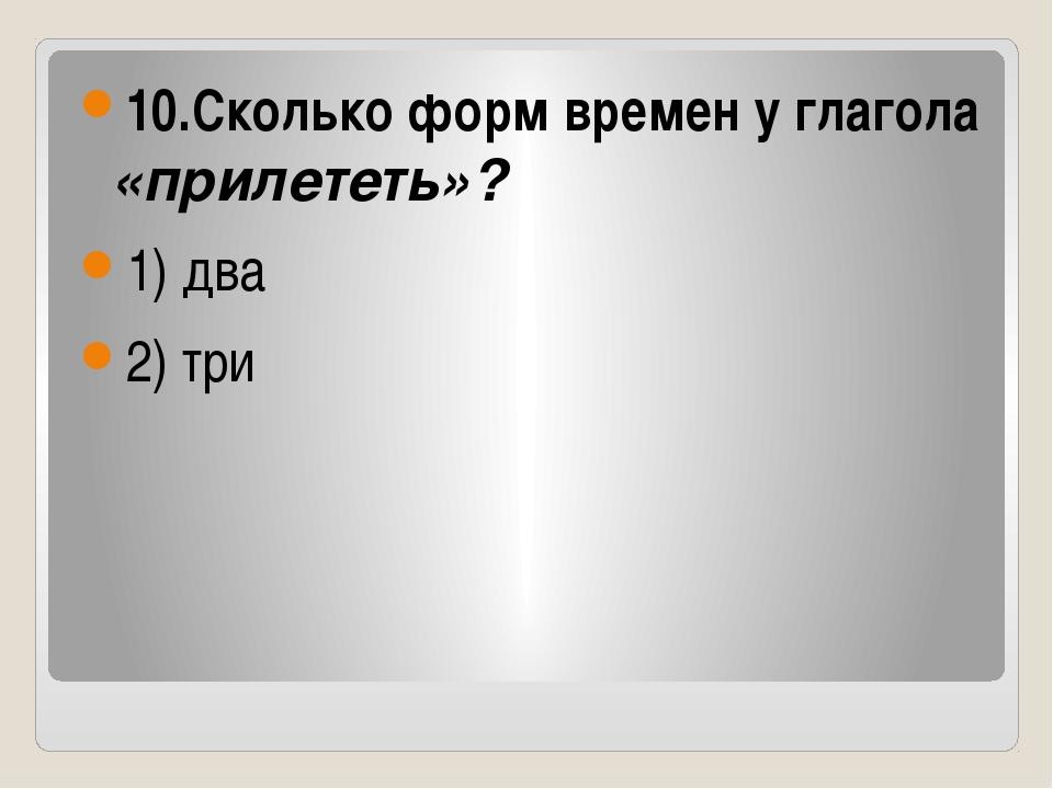 10.Сколько форм времен у глагола «прилететь»? 1) два 2) три