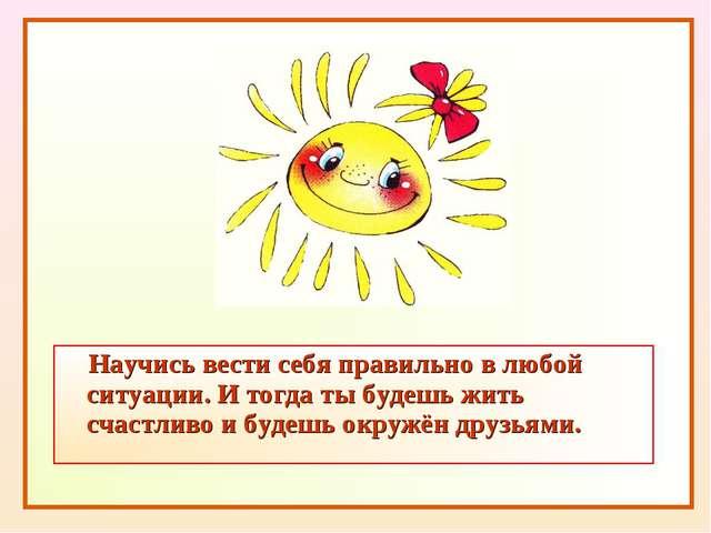 Научись вести себя правильно в любой ситуации. И тогда ты будешь жить счастл...