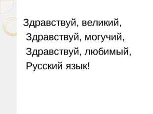 Здравствуй, великий, Здравствуй, могучий, Здравствуй, любимый, Русский язык!