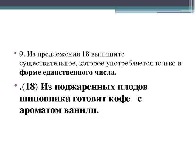 9. Из предложения 18 выпишите существительное, которое употребляется только...
