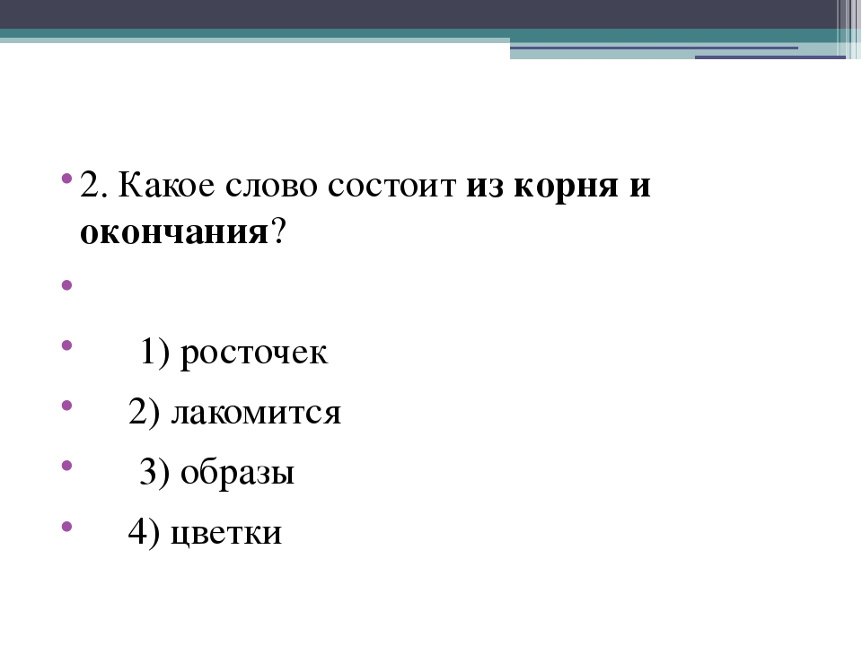 2. Какое слово состоит из корня и окончания?  1) росточек 2) лакомится 3) о...