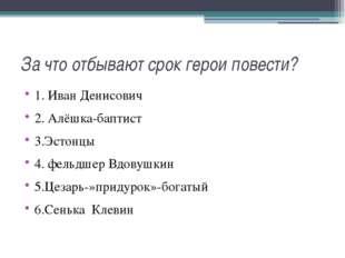 За что отбывают срок герои повести? 1. Иван Денисович 2. Алёшка-баптист 3.Эст