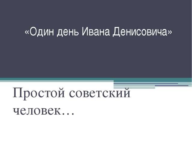 «Один день Ивана Денисовича» Простой советский человек…