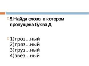 5.Найди слово, в котором пропущена буква Д 1)гроз...ный 2)гряз...ный 3)груз.