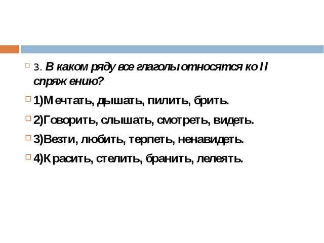 3. В каком ряду все глаголы относятся ко II спряжению? 1)Мечтать, дышать, пи...