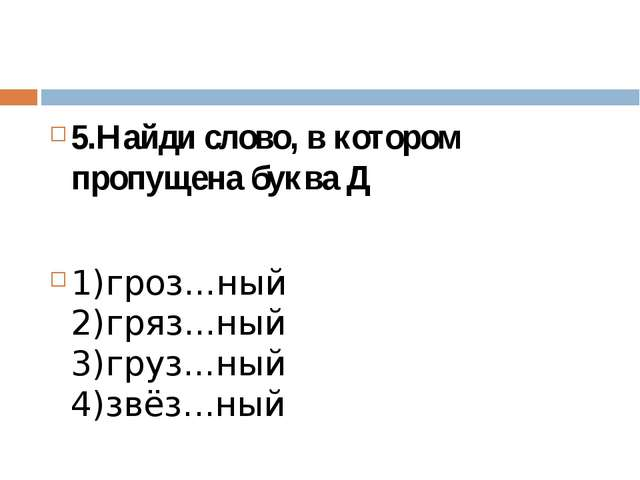 5.Найди слово, в котором пропущена буква Д 1)гроз...ный 2)гряз...ный 3)груз....