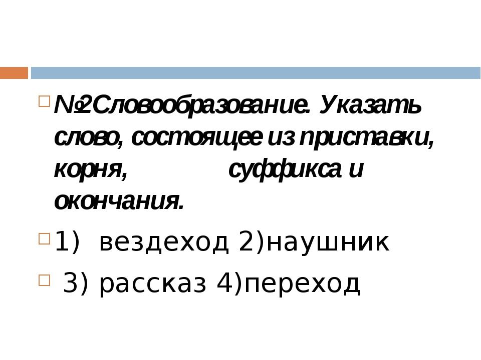 №2Словообразование. Указать слово, состоящее из приставки, корня, суффикса и...