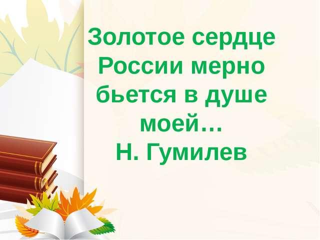 Золотое сердце России мерно бьется в душе моей… Н. Гумилев