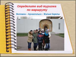 Определите вид туризма по маршруту Волошка – Архангельск – Малые Карелы Волош