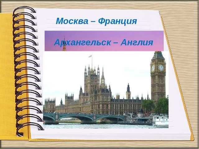 Москва – Франция Архангельск – Англия