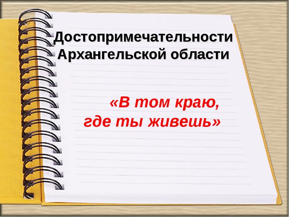 Достопримечательности Архангельской области «В том краю, где ты живешь»