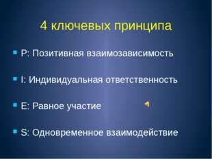 4 ключевых принципа P: Позитивная взаимозависимость I: Индивидуальная ответст