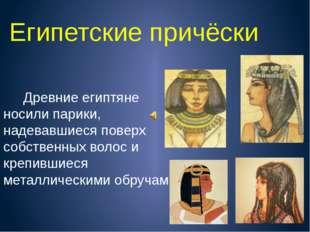 Египетские причёски Древние египтяне носили парики, надевавшиеся поверх собст