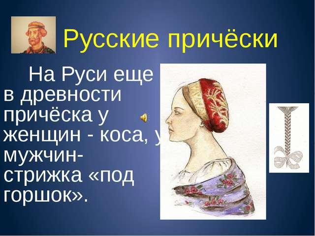 Русские причёски На Руси еще в древности причёска у женщин - коса, у мужчин-...