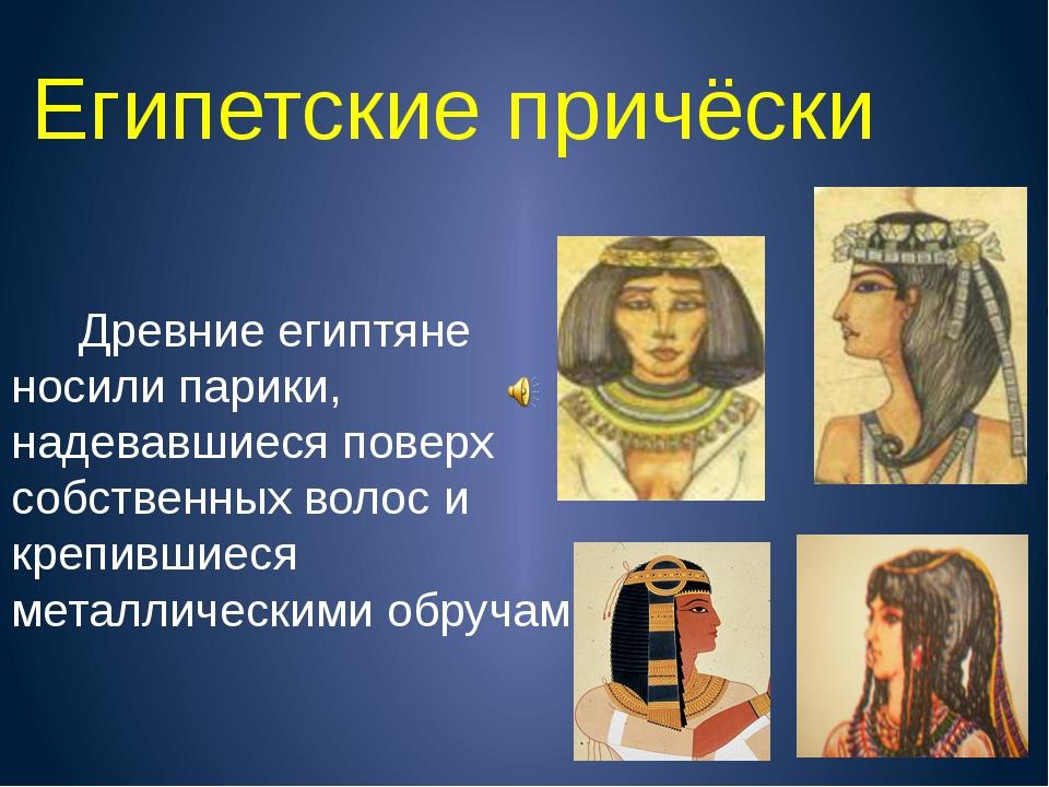 Египетские причёски Древние египтяне носили парики, надевавшиеся поверх собст...
