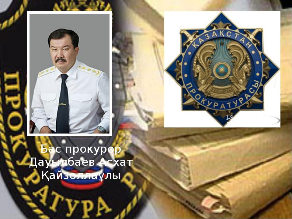 Бас прокурор Дауылбаев Асхат Қайзоллаұлы