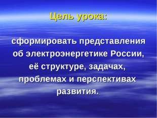 Цель урока: сформировать представления об электроэнергетике России, её структ