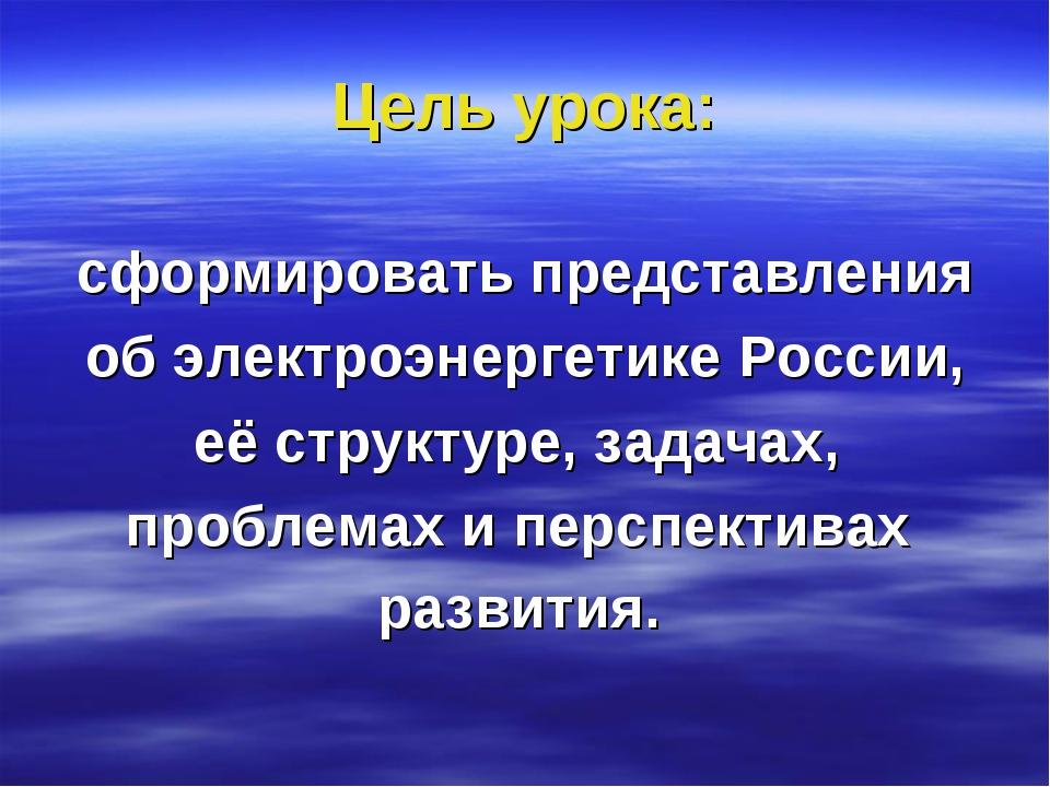 Цель урока: сформировать представления об электроэнергетике России, её структ...