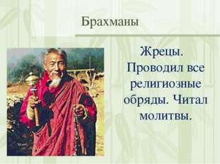 Брахманы Жрецы. Проводил все религиозные обряды. Читал молитвы.