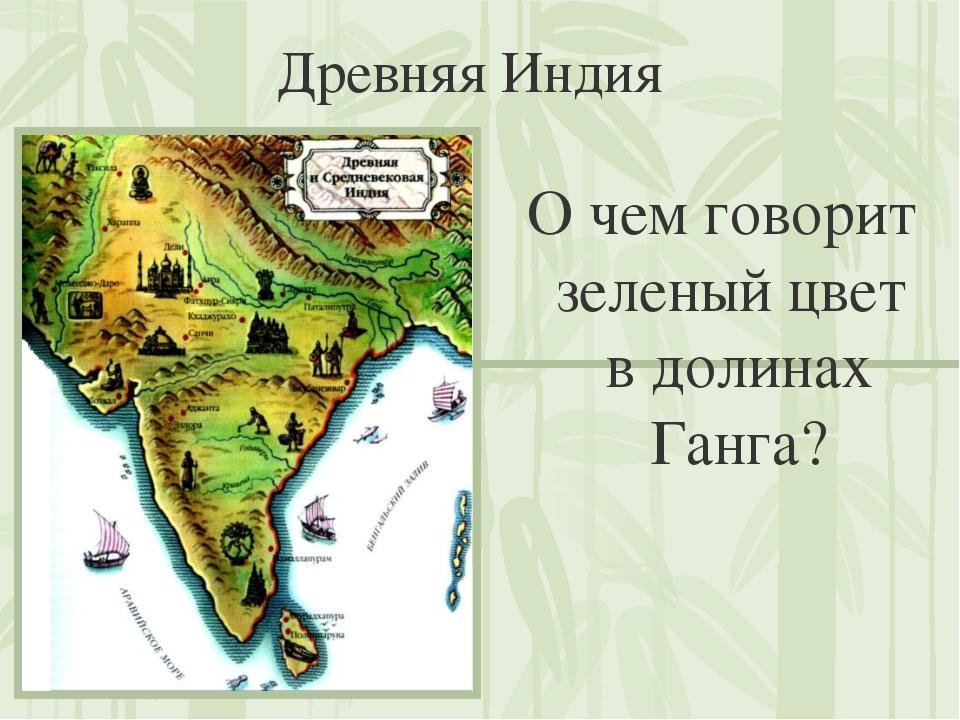 Древняя Индия О чем говорит зеленый цвет в долинах Ганга?