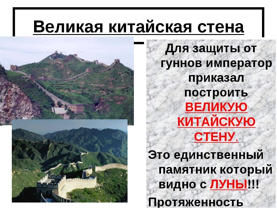 Великая китайская стена Для защиты от гуннов император приказал построить ВЕЛ...