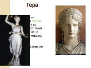Ге́ра—богиня— покровительницабрака, охраняющая мать во времяродов, верх