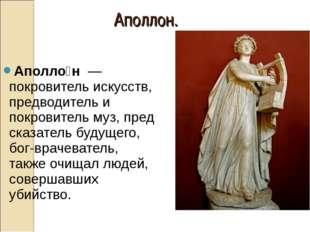 Аполло́н—покровитель искусств, предводитель и покровительмуз,предсказател