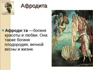 Афроди́та—богиня красоты и любви. Она также богиня плодородия, вечной весны
